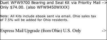 Duet WFW9700 Bearing and Seal Kit via Priority Mail –> Only $74.00. (also WFW9450WXXX)  Note: All Kits include ebook sent via email. Ohio sales tax  of 7.5% will be added for Ohio residents.  Express Mail Upgrade (from Ohio) U.S. Only 																	->